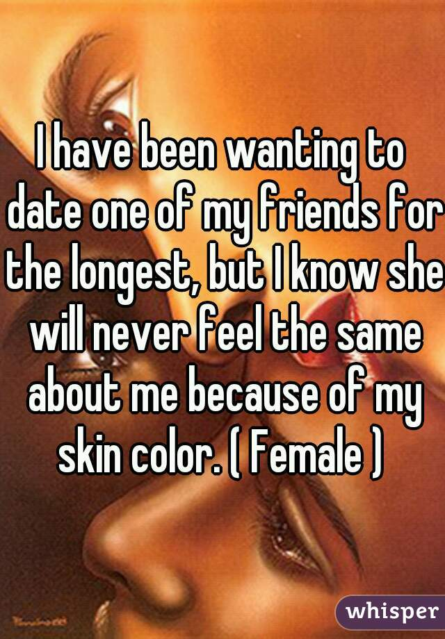 I have been wanting to date one of my friends for the longest, but I know she will never feel the same about me because of my skin color. ( Female )