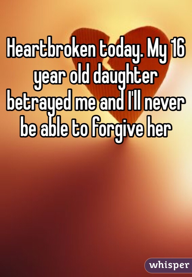 Heartbroken today. My 16 year old daughter betrayed me and I'll never be able to forgive her