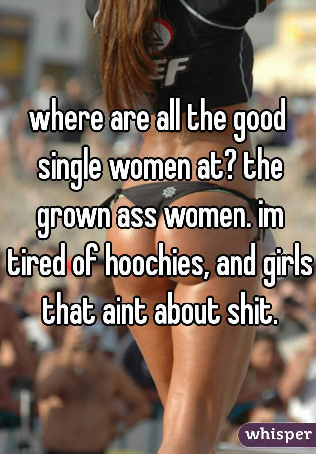 where are all the good single women at? the grown ass women. im tired of hoochies, and girls that aint about shit.