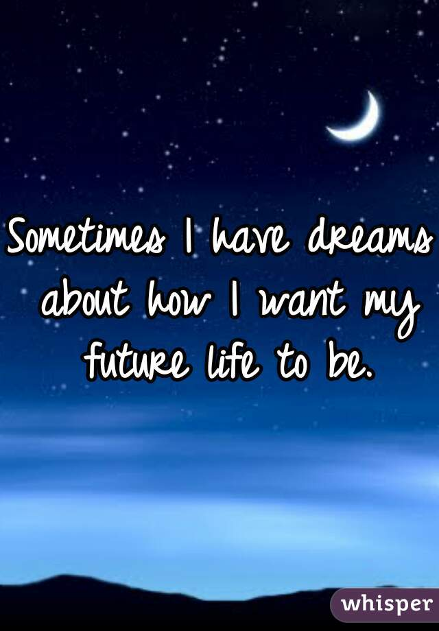 Sometimes I have dreams about how I want my future life to be.