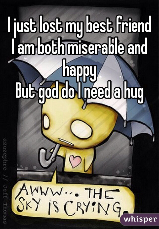 I just lost my best friend  I am both miserable and happy  But god do I need a hug