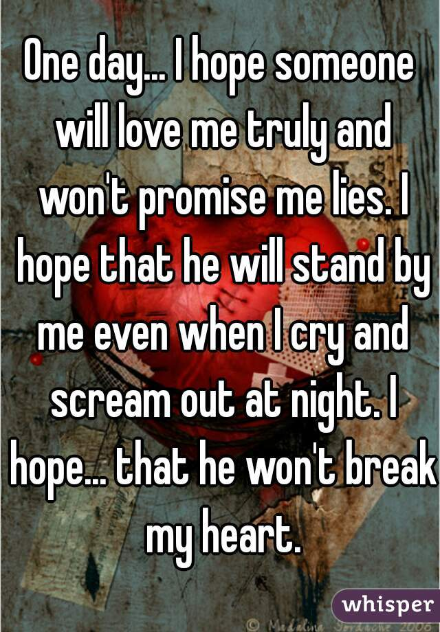 One day... I hope someone will love me truly and won't promise me lies. I hope that he will stand by me even when I cry and scream out at night. I hope... that he won't break my heart.