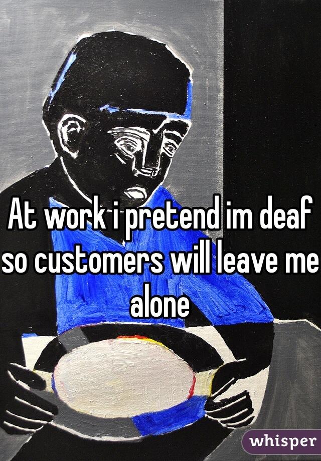 At work i pretend im deaf so customers will leave me alone
