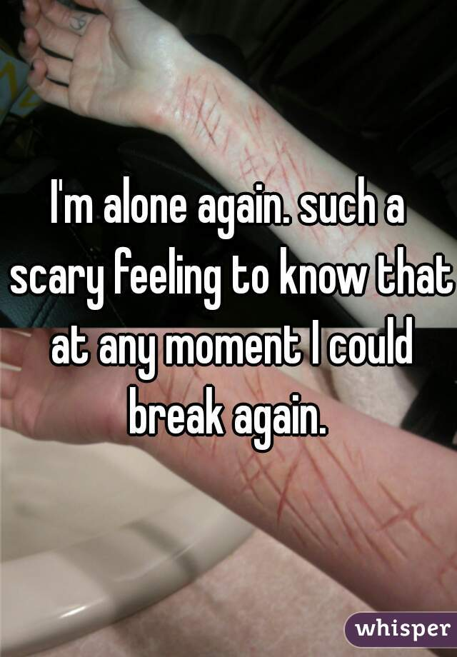 I'm alone again. such a scary feeling to know that at any moment I could break again.