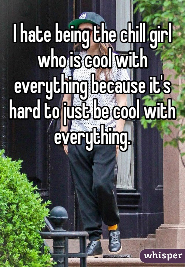 I hate being the chill girl who is cool with everything because it's hard to just be cool with everything.