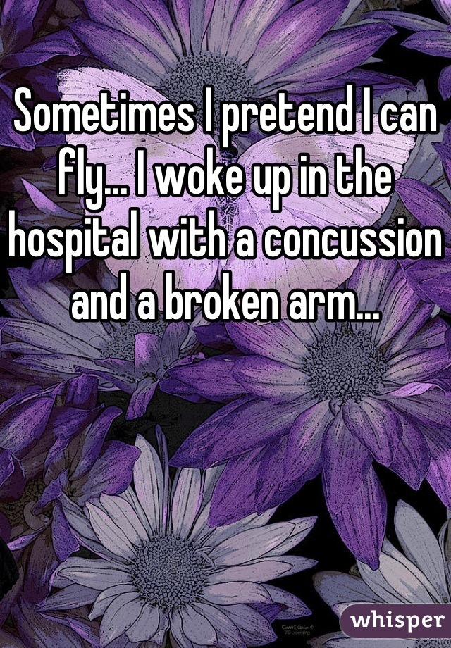 Sometimes I pretend I can fly... I woke up in the hospital with a concussion and a broken arm...