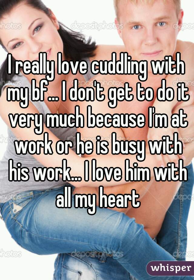 I really love cuddling with my bf... I don't get to do it very much because I'm at work or he is busy with his work... I love him with all my heart
