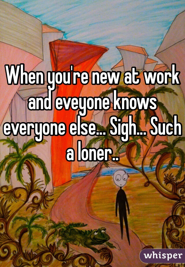 When you're new at work and eveyone knows everyone else... Sigh... Such a loner..