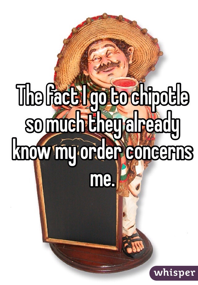The fact I go to chipotle so much they already know my order concerns me.