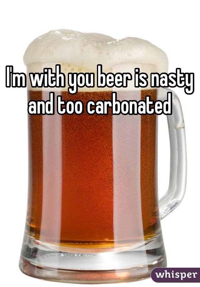 I'm with you beer is nasty and too carbonated