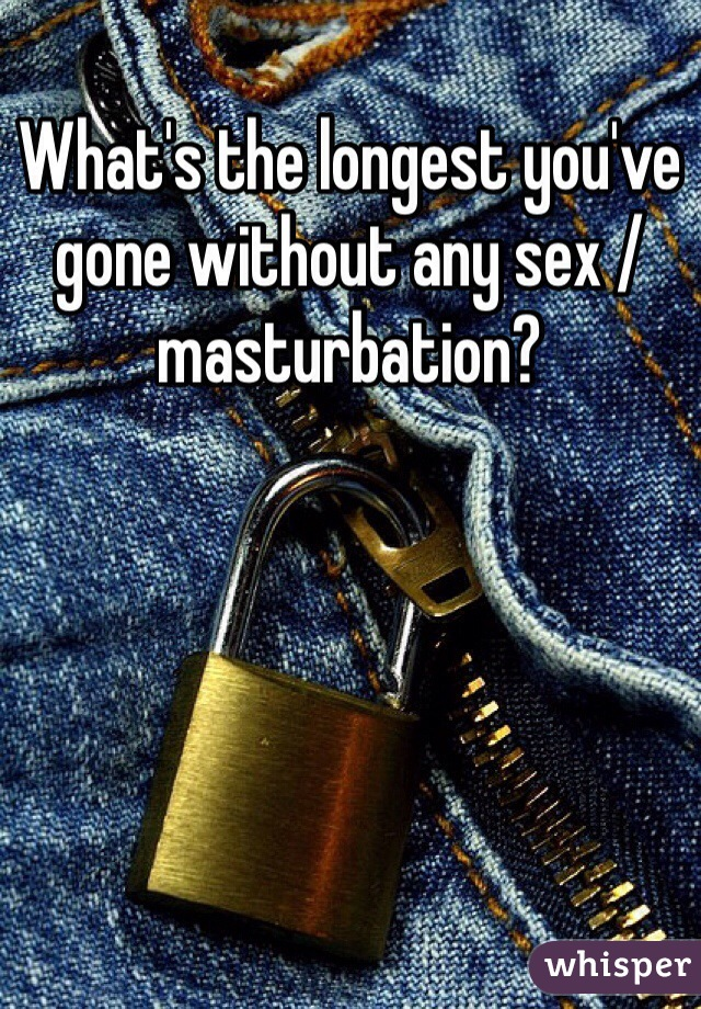 What's the longest you've gone without any sex / masturbation?