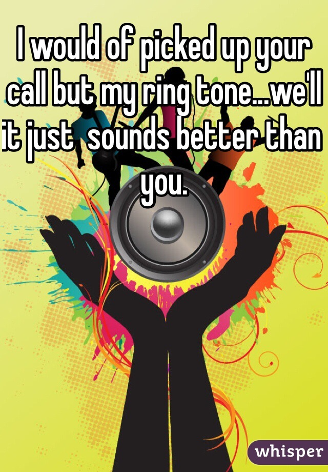 I would of picked up your call but my ring tone...we'll it just  sounds better than you.