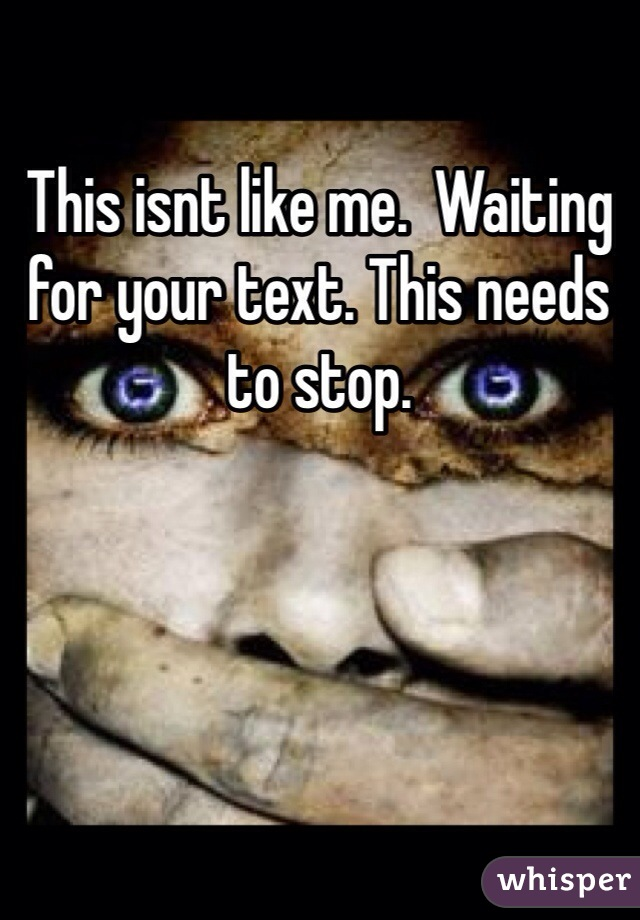 This isnt like me.  Waiting for your text. This needs to stop.