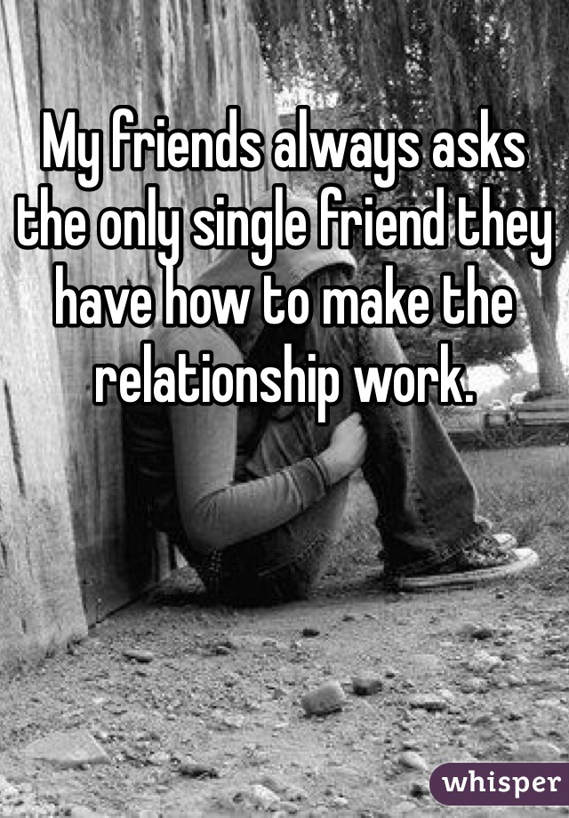 My friends always asks the only single friend they have how to make the relationship work.