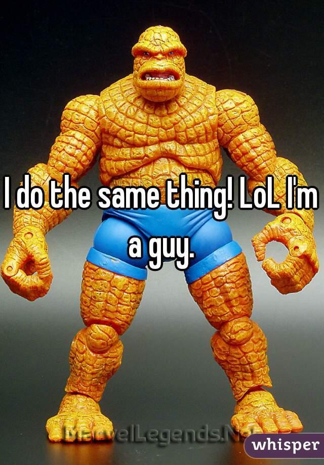I do the same thing! LoL I'm a guy.