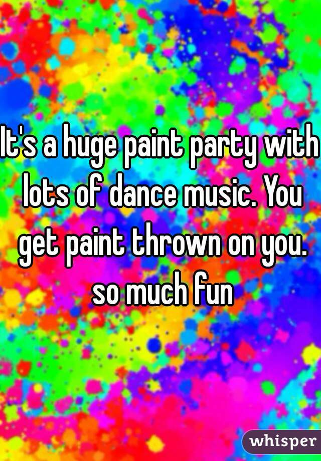 It's a huge paint party with lots of dance music. You get paint thrown on you. so much fun