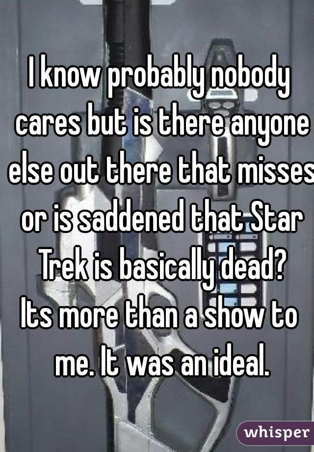 I know probably nobody cares but is there anyone else out there that misses or is saddened that Star Trek is basically dead? Its more than a show to me. It was an ideal.
