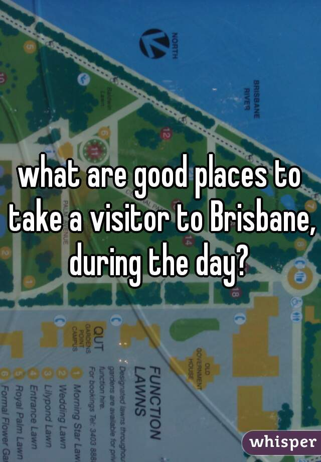 what are good places to take a visitor to Brisbane, during the day?