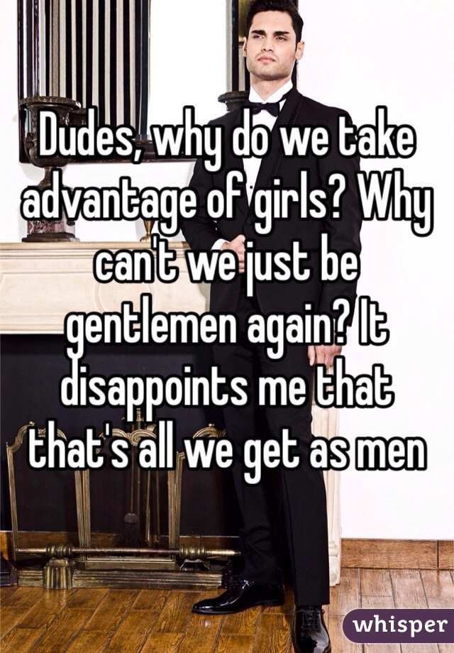 Dudes, why do we take advantage of girls? Why can't we just be gentlemen again? It disappoints me that that's all we get as men