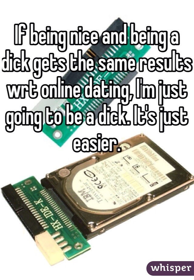 If being nice and being a dick gets the same results wrt online dating, I'm just going to be a dick. It's just easier.