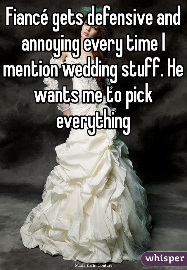 Fiancé gets defensive and annoying every time I mention wedding stuff. He wants me to pick everything