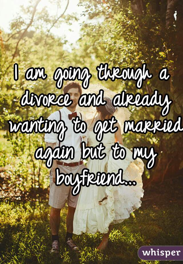 I am going through a divorce and already wanting to get married again but to my boyfriend...
