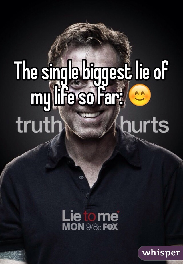 The single biggest lie of my life so far: 😊
