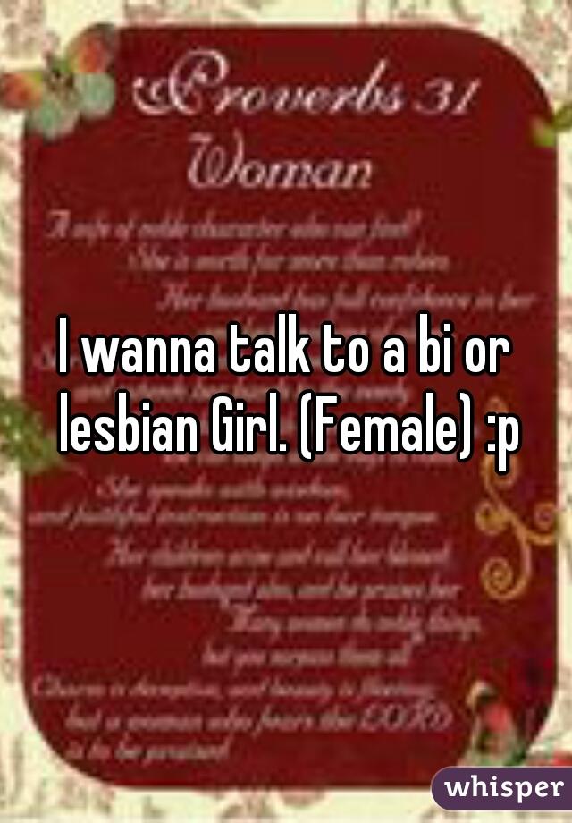 I wanna talk to a bi or lesbian Girl. (Female) :p