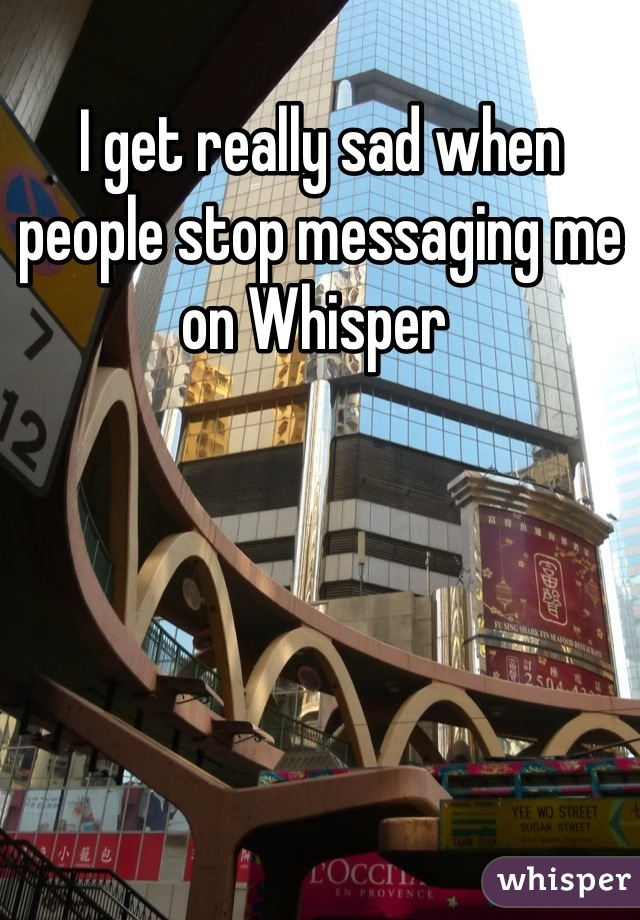 I get really sad when people stop messaging me on Whisper