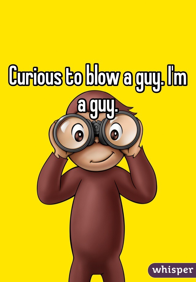 Curious to blow a guy. I'm a guy.
