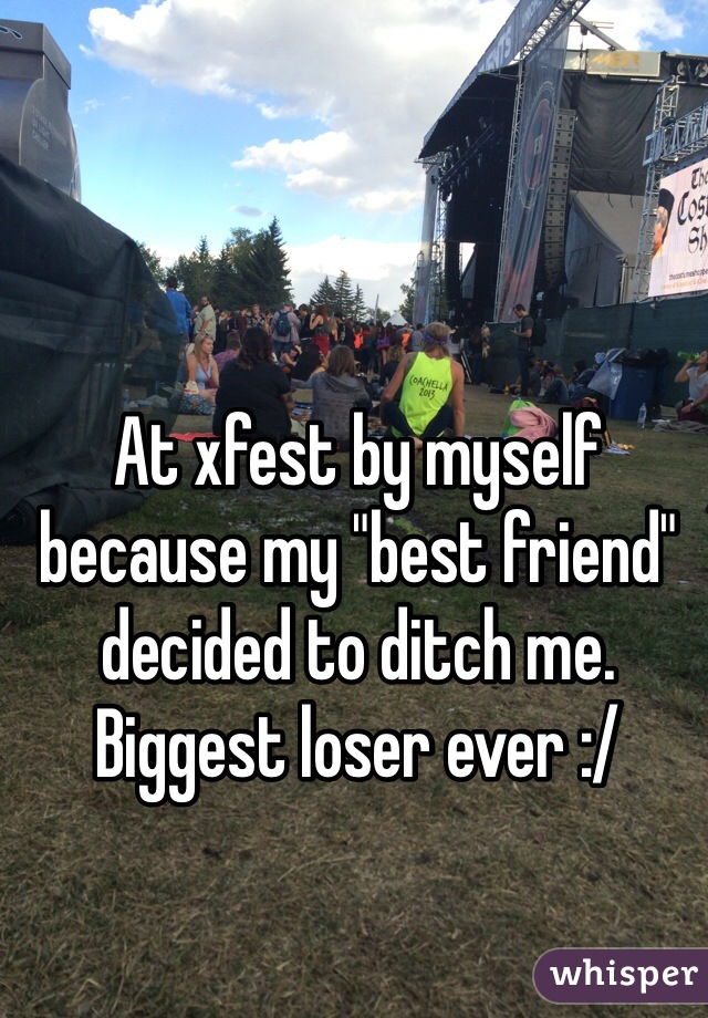 """At xfest by myself because my """"best friend"""" decided to ditch me.  Biggest loser ever :/"""