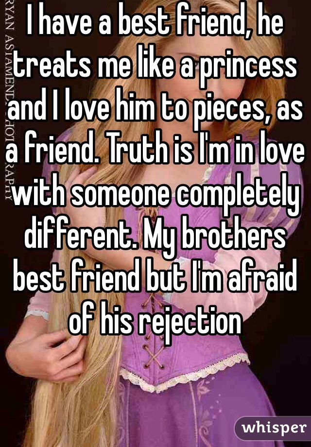 I have a best friend, he treats me like a princess and I love him to pieces, as a friend. Truth is I'm in love with someone completely different. My brothers best friend but I'm afraid of his rejection