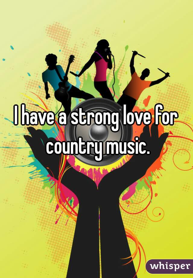 I have a strong love for country music.