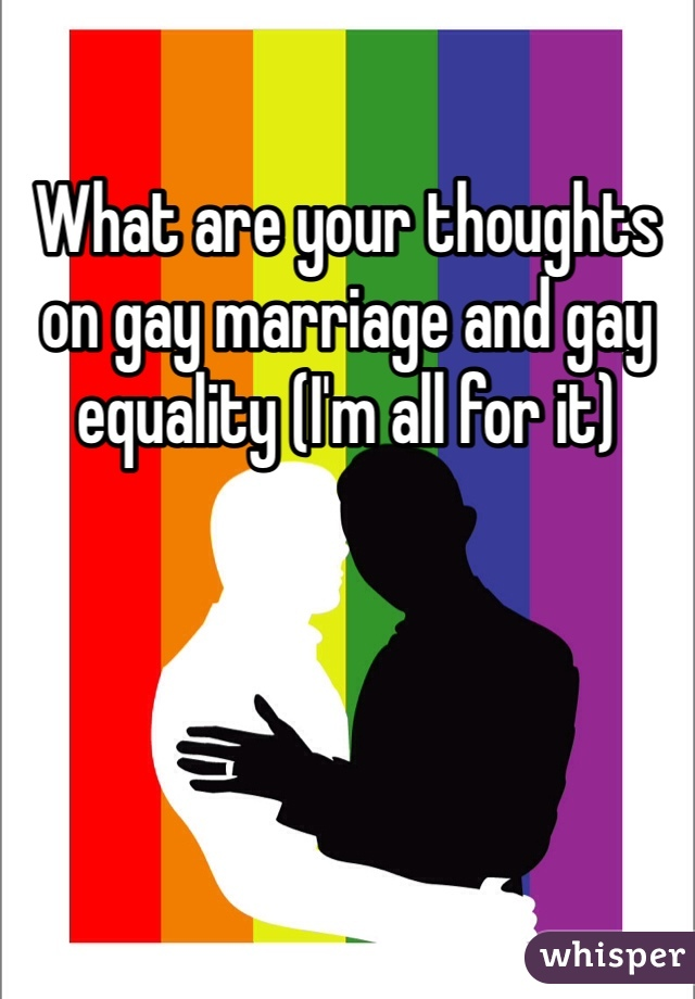What are your thoughts on gay marriage and gay equality (I'm all for it)