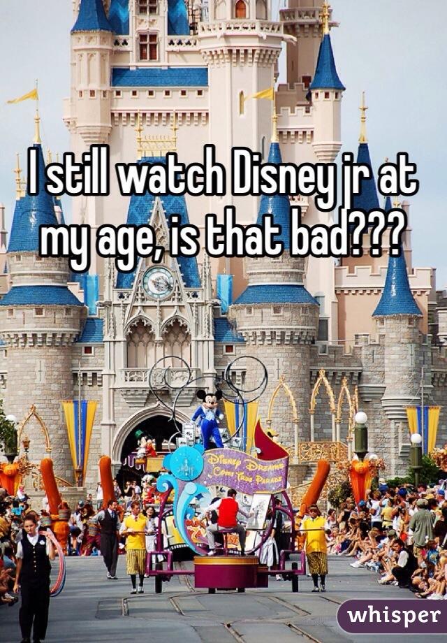 I still watch Disney jr at my age, is that bad???