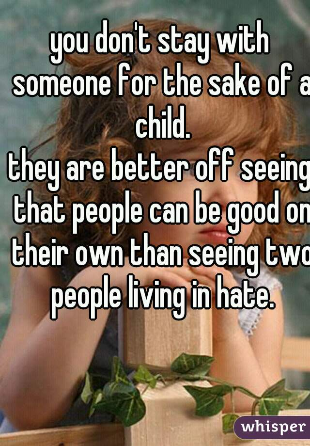 you don't stay with someone for the sake of a child. they are better off seeing that people can be good on their own than seeing two people living in hate.