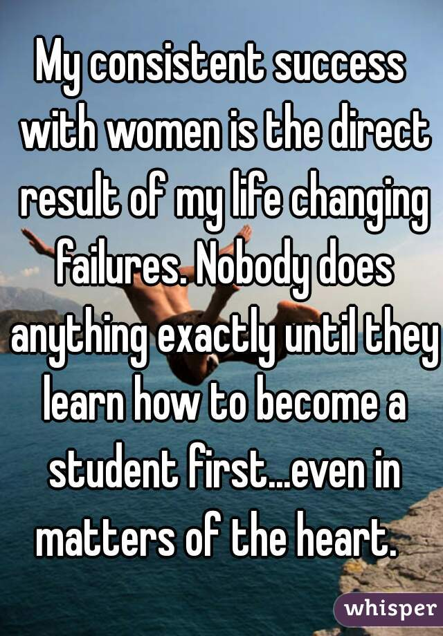 My consistent success with women is the direct result of my life changing failures. Nobody does anything exactly until they learn how to become a student first...even in matters of the heart.