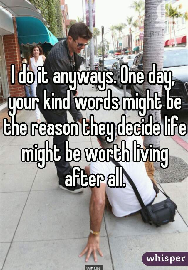 I do it anyways. One day, your kind words might be the reason they decide life might be worth living after all.