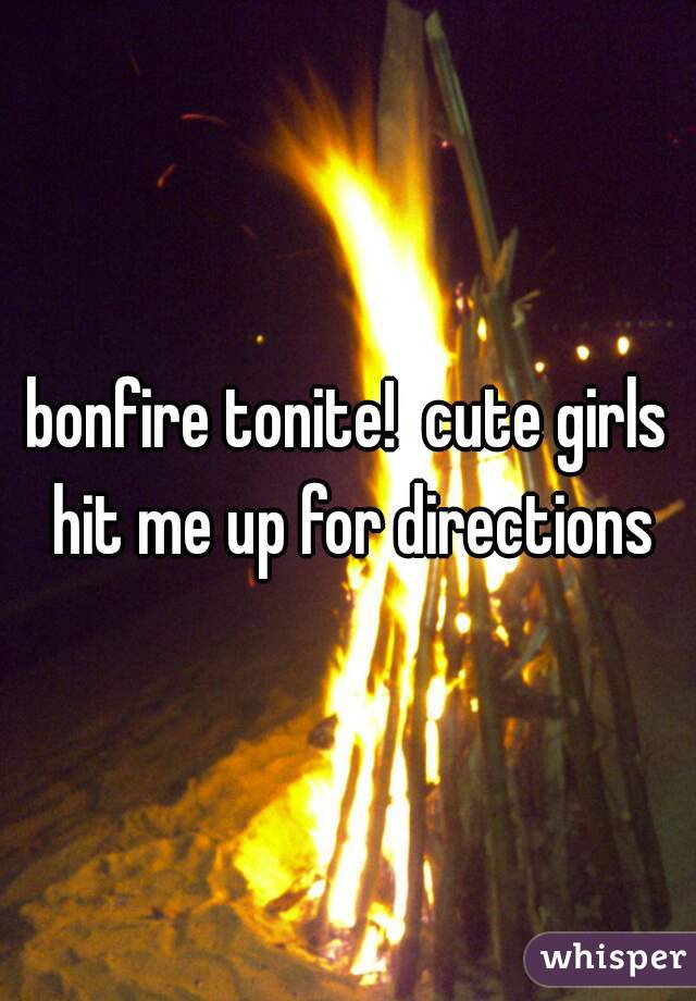 bonfire tonite!  cute girls hit me up for directions