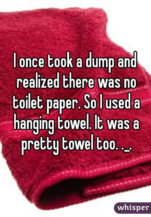 I once took a dump and realized there was no toilet paper. So I used a hanging towel. It was a pretty towel too. ._.