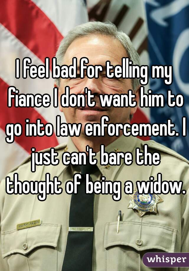 I feel bad for telling my fiance I don't want him to go into law enforcement. I just can't bare the thought of being a widow.