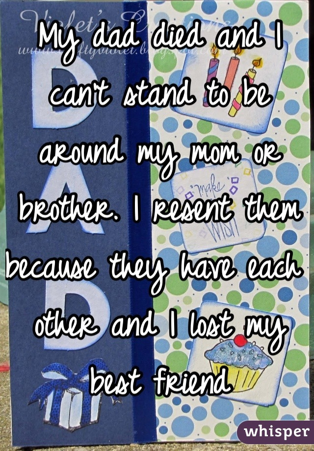 My dad died and I can't stand to be around my mom or brother. I resent them because they have each other and I lost my best friend
