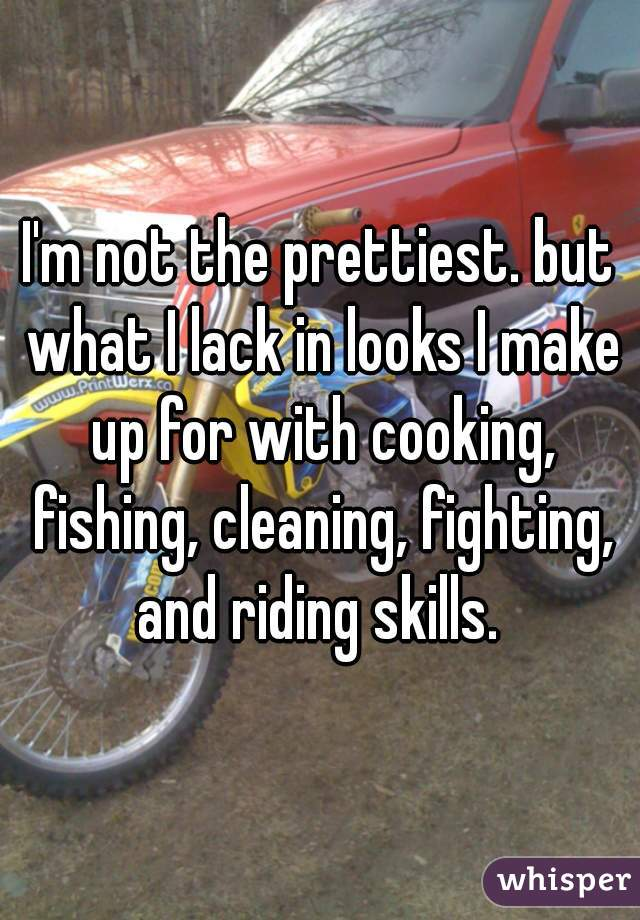 I'm not the prettiest. but what I lack in looks I make up for with cooking, fishing, cleaning, fighting, and riding skills.