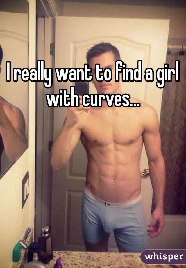 I really want to find a girl with curves...