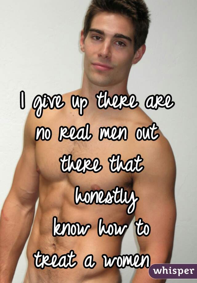 I give up there are  no real men out  there that  honestly  know how to  treat a women