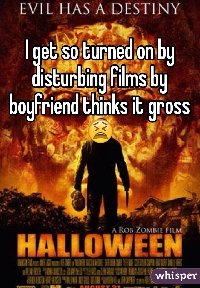 I get so turned on by disturbing films by boyfriend thinks it gross 😫