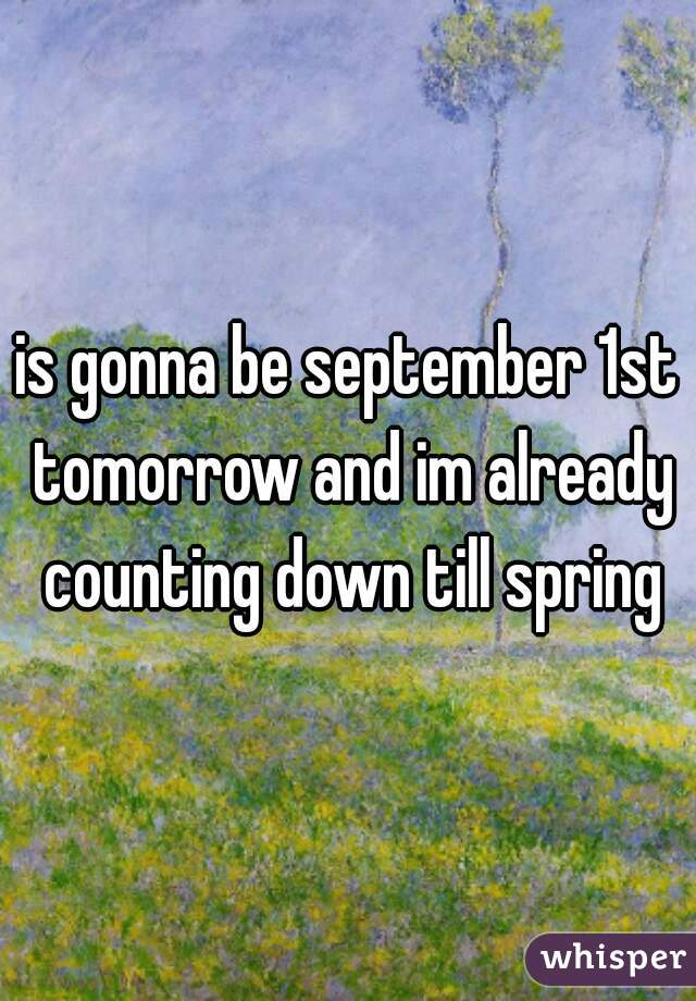 is gonna be september 1st tomorrow and im already counting down till spring