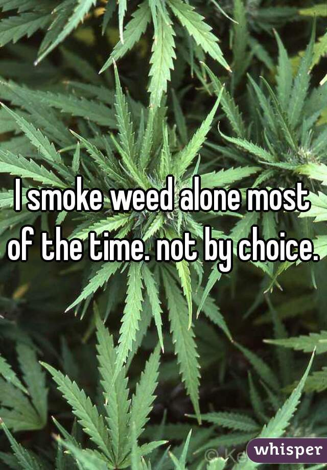 I smoke weed alone most of the time. not by choice.