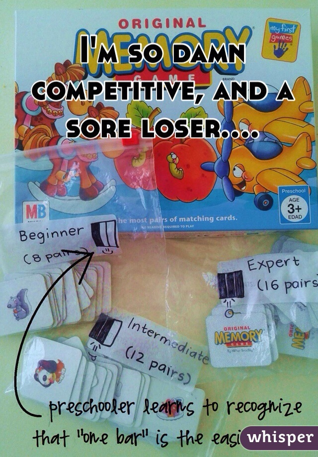 I'm so damn competitive, and a sore loser....