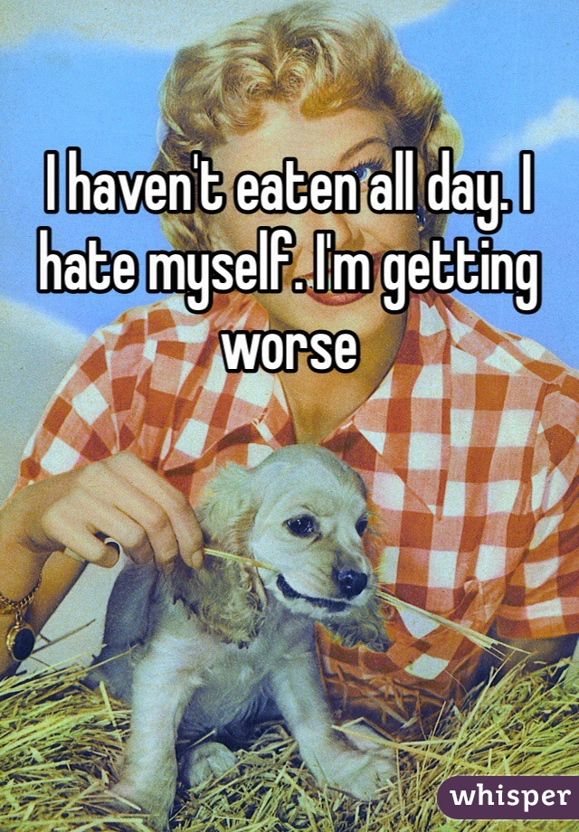 I haven't eaten all day. I hate myself. I'm getting worse